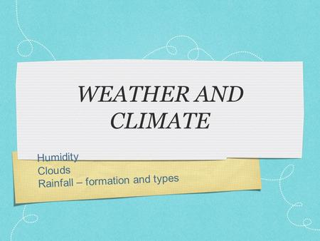 Humidity Clouds Rainfall – formation and types WEATHER AND CLIMATE.