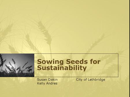 Sowing Seeds for Sustainability Susan DakinCity of Lethbridge Kelly Andres.