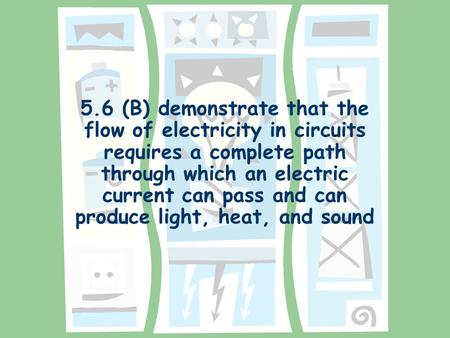 5.6 (B) demonstrate that the flow of electricity in circuits requires a complete path through which an electric current can pass and can produce light,