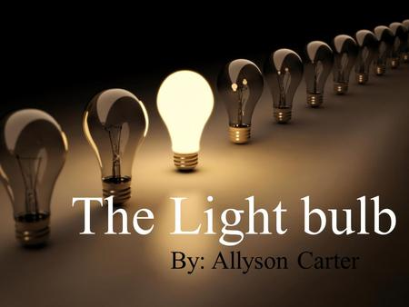 The Light bulb By: Allyson Carter. Changed society, history, and everyday life. replaced fire –torches, candles, and oil and gas lamps The light bulb.