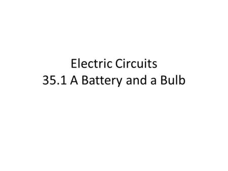 Electric Circuits 35.1 A Battery and a Bulb. 34.1 A Battery and a Bulb Take apart an ordinary flashlight like the one shown in Figure 35.1. If you don't.