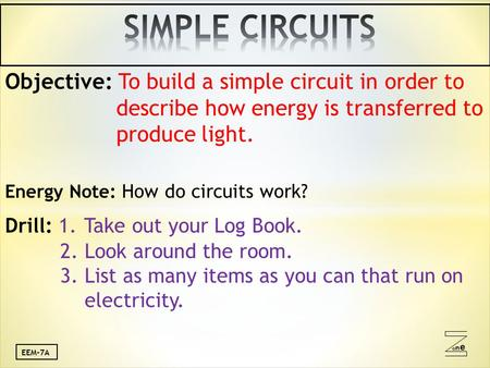 Oneone EEM-7A Objective: To build a simple circuit in order to describe how energy is transferred to produce light. Energy Note: How do circuits work?