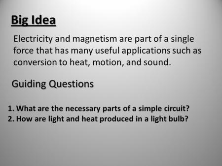 Big Idea Electricity and magnetism are part of a single force that has many useful applications such as conversion to heat, motion, and sound. Guiding.