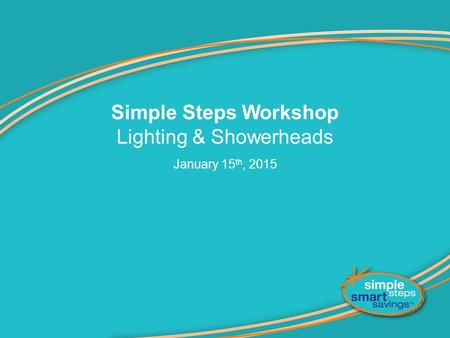 Simple Steps Workshop Lighting & Showerheads January 15 th, 2015.