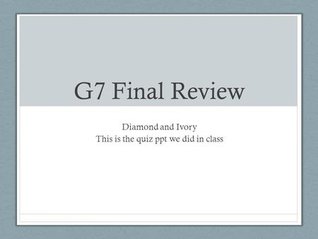 G7 Final Review Diamond and Ivory This is the quiz ppt we did in class.