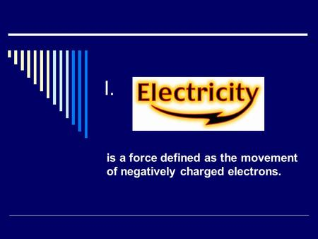 I. is a force defined as the movement of negatively charged electrons.