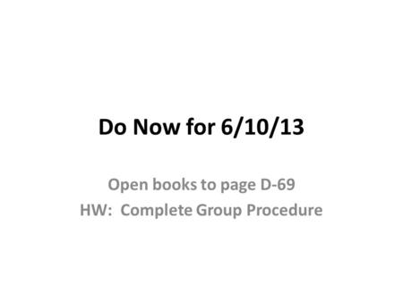 Do Now for 6/10/13 Open books to page D-69 HW: Complete Group Procedure.