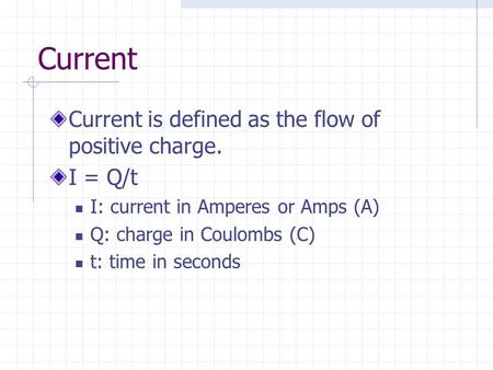 Current Current is defined as the flow of positive charge. I = Q/t I: current in Amperes or Amps (A) Q: charge in Coulombs (C) t: time in seconds.