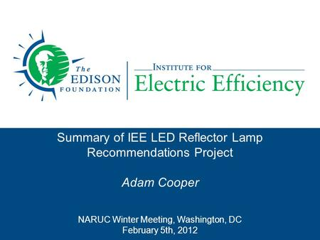 Summary of IEE LED Reflector Lamp Recommendations Project Adam Cooper NARUC Winter Meeting, Washington, DC February 5th, 2012.