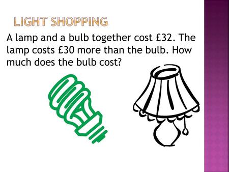 A lamp and a bulb together cost £32. The lamp costs £30 more than the bulb. How much does the bulb cost?