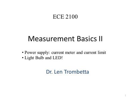 Measurement Basics II Dr. Len Trombetta 1 ECE 2100 Power supply: current meter and current limit Light Bulb and LED!