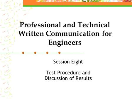 Professional and Technical Written Communication for Engineers Session Eight Test Procedure and Discussion of Results.