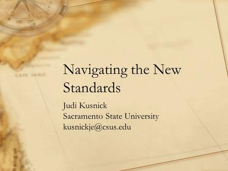 Navigating the New Standards Judi Kusnick Sacramento State University