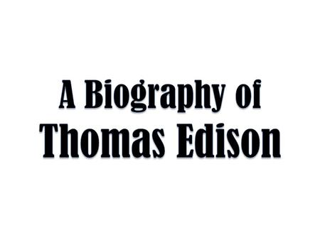 Born to Samuel Edison, Jr. and Nancy Elliot Edison in Milan, Ohio, on February 11 th, 1847, Thomas Edison was the youngest of 7 children.
