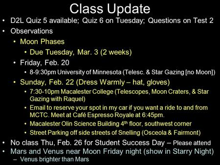 Class Update D2L Quiz 5 available; Quiz 6 on Tuesday; Questions on Test 2 Observations Moon Phases Due Tuesday, Mar. 3 (2 weeks) Friday, Feb. 20 8-9:30pm.
