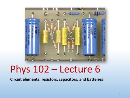 Phys 102 – Lecture 6 Circuit elements: resistors, capacitors, and batteries 1.