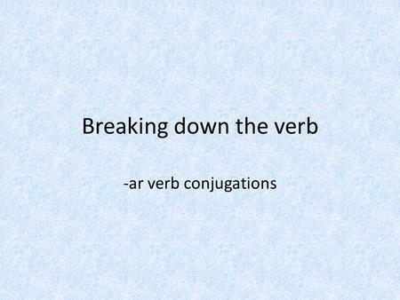Breaking down the verb -ar verb conjugations. ¿Cómo se dice en inglés? I arrive I answer I pass I talk I practice llego contesto paso hablo practico What.