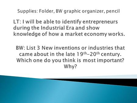 LT: I will be able to identify entrepreneurs during the Industrial Era and show knowledge of how a market economy works. BW: List 3 New inventions or industries.
