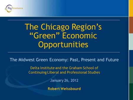 "Robert Weissbourd The Midwest Green Economy: Past, Present and Future The Chicago Region's ""Green"" Economic Opportunities Delta Institute and the Graham."