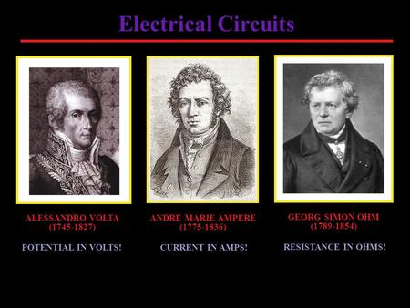 Electrical Circuits ALESSANDRO VOLTA (1745-1827) GEORG SIMON OHM (1789-1854) ANDRE MARIE AMPERE (1775-1836) POTENTIAL IN VOLTS! RESISTANCE IN OHMS! CURRENT.