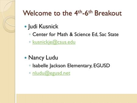 Welcome to the 4 th -6 th Breakout Judi Kusnick ◦ Center for Math & Science Ed, Sac State ◦  Nancy Ludu ◦ Isabelle.