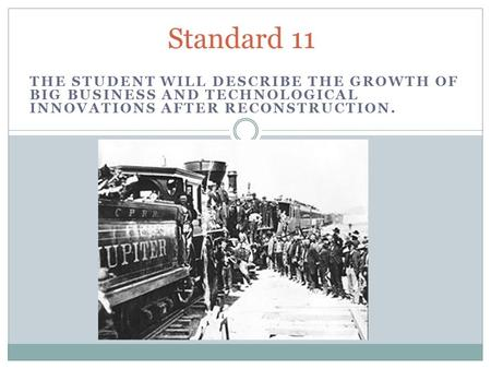 THE STUDENT WILL DESCRIBE THE GROWTH OF BIG BUSINESS AND TECHNOLOGICAL INNOVATIONS AFTER RECONSTRUCTION. Standard 11.