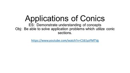 Applications of Conics ES: Demonstrate understanding of concepts Obj: Be able to solve application problems which utilize conic sections. https://www.youtube.com/watch?v=C161yzFMTVg.