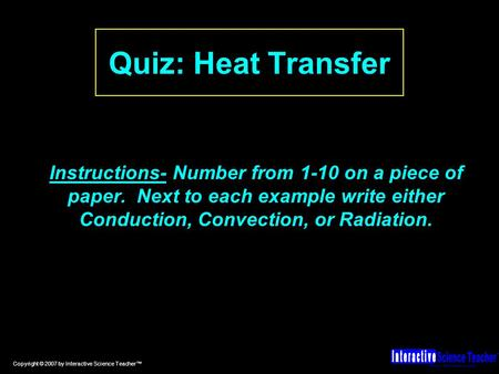 Hands-on, effective science lessons. TM Copyright © 2007 by Interactive Science Teacher™ Quiz: Heat Transfer Instructions- Number from 1-10 on a piece.