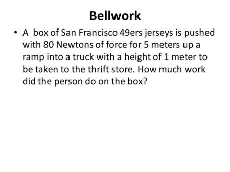 Bellwork A box of San Francisco 49ers jerseys is pushed with 80 Newtons of force for 5 meters up a ramp into a truck with a height of 1 meter to be taken.