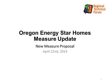 Oregon Energy Star Homes Measure Update New Measure Proposal April 22nd, 2014 1.