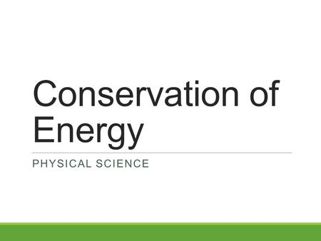 Conservation of Energy PHYSICAL SCIENCE. The Law of Conservation of Energy Energy cannot be created or destroyed; it may be transformed from one form.