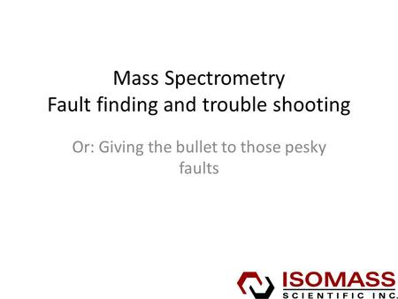 Mass Spectrometry Fault finding and trouble shooting Or: Giving the bullet to those pesky faults.
