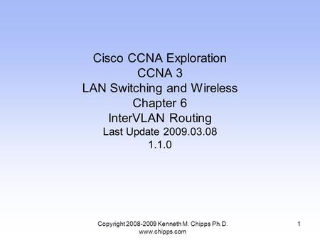 Copyright 2008-2009 Kenneth M. Chipps Ph.D. www.chipps.com Cisco CCNA Exploration CCNA 3 LAN Switching and Wireless Chapter 6 InterVLAN Routing Last Update.