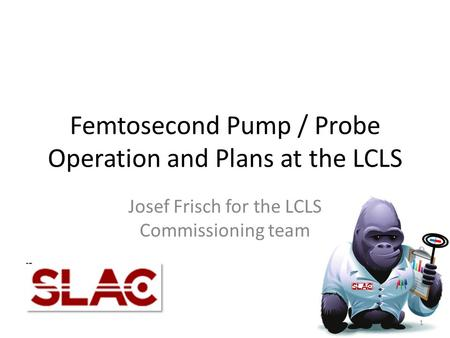 Femtosecond Pump / Probe Operation and Plans at the LCLS Josef Frisch for the LCLS Commissioning team 1.