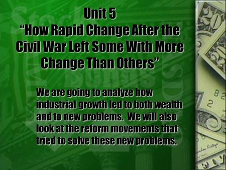 "Unit 5 ""How Rapid Change After the Civil War Left Some With More Change Than Others"" We are going to analyze how industrial growth led to both wealth and."