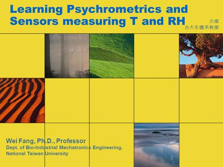 Learning Psychrometrics and Sensors measuring T and RH 方煒 台大生機系教授 Wei Fang, Ph.D., Professor Dept. of Bio-Industrial Mechatronics Engineering, National.