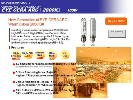 IWASAKI NEW PRODUCTS CERAMIC METAL HALIDE LAMP EYE CERA ARC 「 2800K 」 150W Features High CRI Ra 95 150W Clear Excellent Red R9 60 Creating a warm colour.