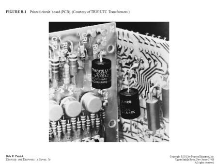 FIGURE B-1 Printed circuit board (PCB). (Courtesy of TRW/UTC Transformers.) Dale R. Patrick Electricity and Electronics: A Survey, 5e Copyright ©2002 by.