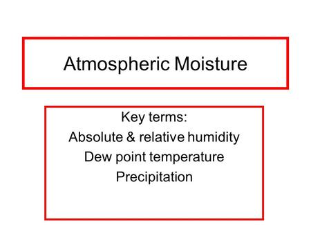 Atmospheric Moisture Key terms: Absolute & relative humidity Dew point temperature Precipitation.