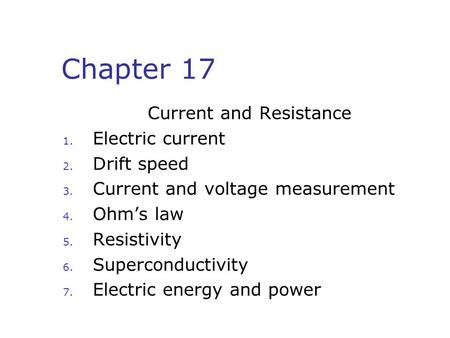 Chapter 17 Current and Resistance 1. Electric current 2. Drift speed 3. Current and voltage measurement 4. Ohm's law 5. Resistivity 6. Superconductivity.