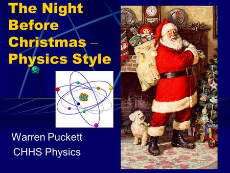 The Night Before Christmas – Physics Style Warren Puckett CHHS Physics.