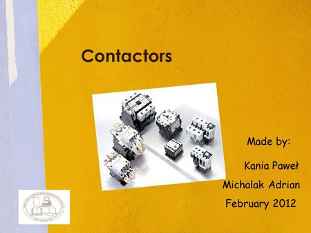 Contactors Kania Paweł Michalak Adrian February 2012 Made by:
