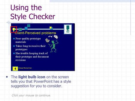 Click your mouse to continue. Using the Style Checker The light bulb icon on the screen tells you that PowerPoint has a style suggestion for you to consider.