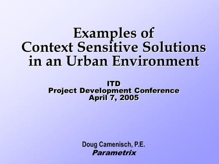 Examples of Context Sensitive Solutions in an Urban Environment ITD Project Development Conference April 7, 2005 Doug Camenisch, P.E. Parametrix.
