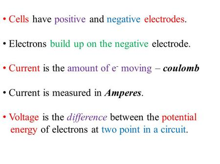 Cells have positive and negative electrodes. Electrons build up on the negative electrode. Current is the amount of e - moving – coulomb Current is measured.