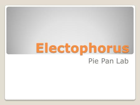 Electophorus Pie Pan Lab. Induction (bring pan close) Pan is charged positive as long as it is near negative charged plate. (it is temporary!)
