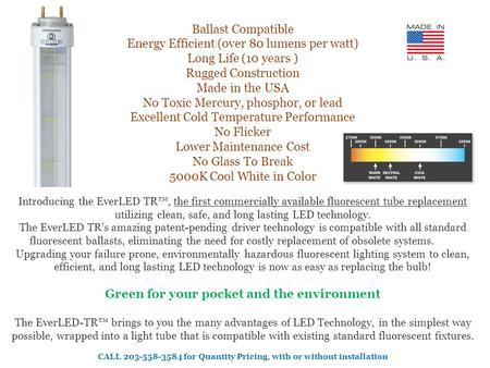 Ballast Compatible Energy Efficient (over 80 lumens per watt) Long Life (10 years ) Rugged Construction Made in the USA No Toxic Mercury, phosphor, or.