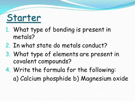 Starter 1. What type of bonding is present in metals? 2. In what state do metals conduct? 3. What type of elements are present in covalent compounds? 4.