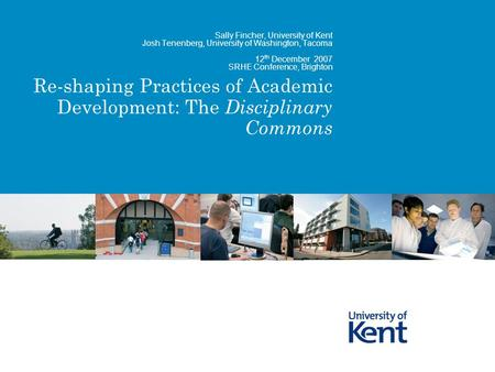 Re-shaping Practices of Academic Development: The Disciplinary Commons Sally Fincher, University of Kent Josh Tenenberg, University of Washington, Tacoma.