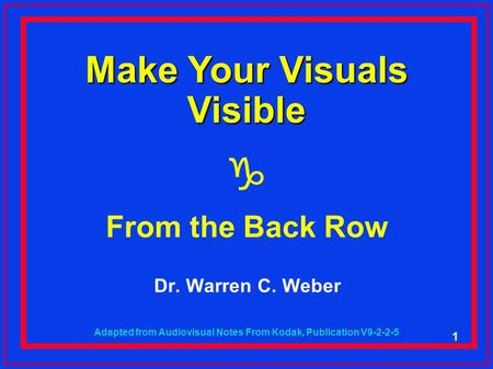 1 Make Your Visuals Visible  From the Back Row Dr. Warren C. Weber Adapted from Audiovisual Notes From Kodak, Publication V9-2-2-5.